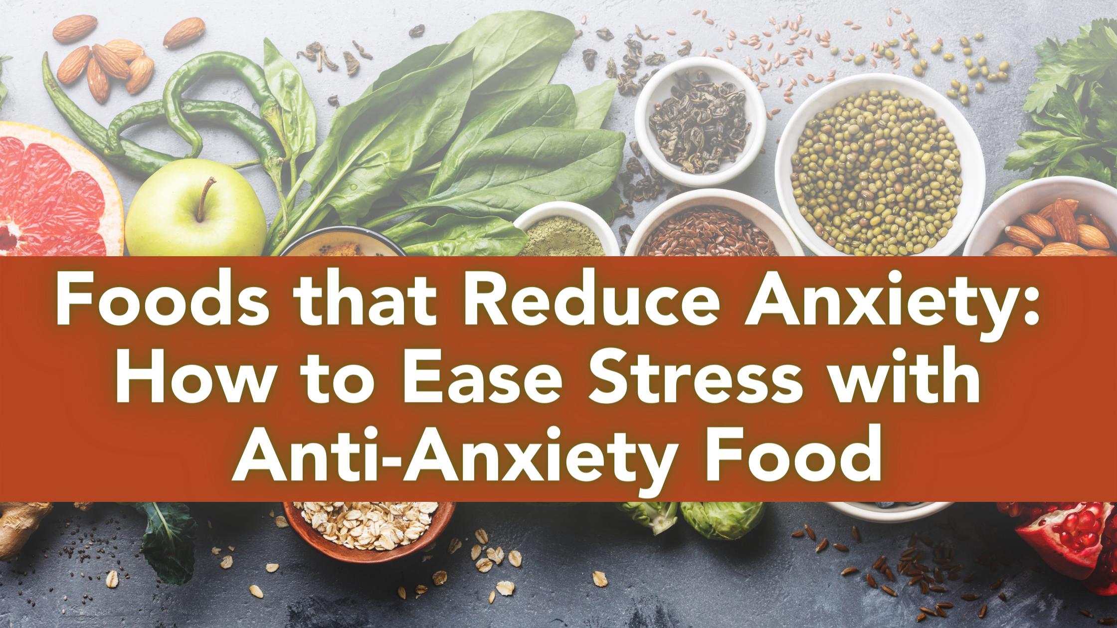Foods that Reduce Anxiety How to Ease Stress with Anti-Anxiety Food - Blog Header