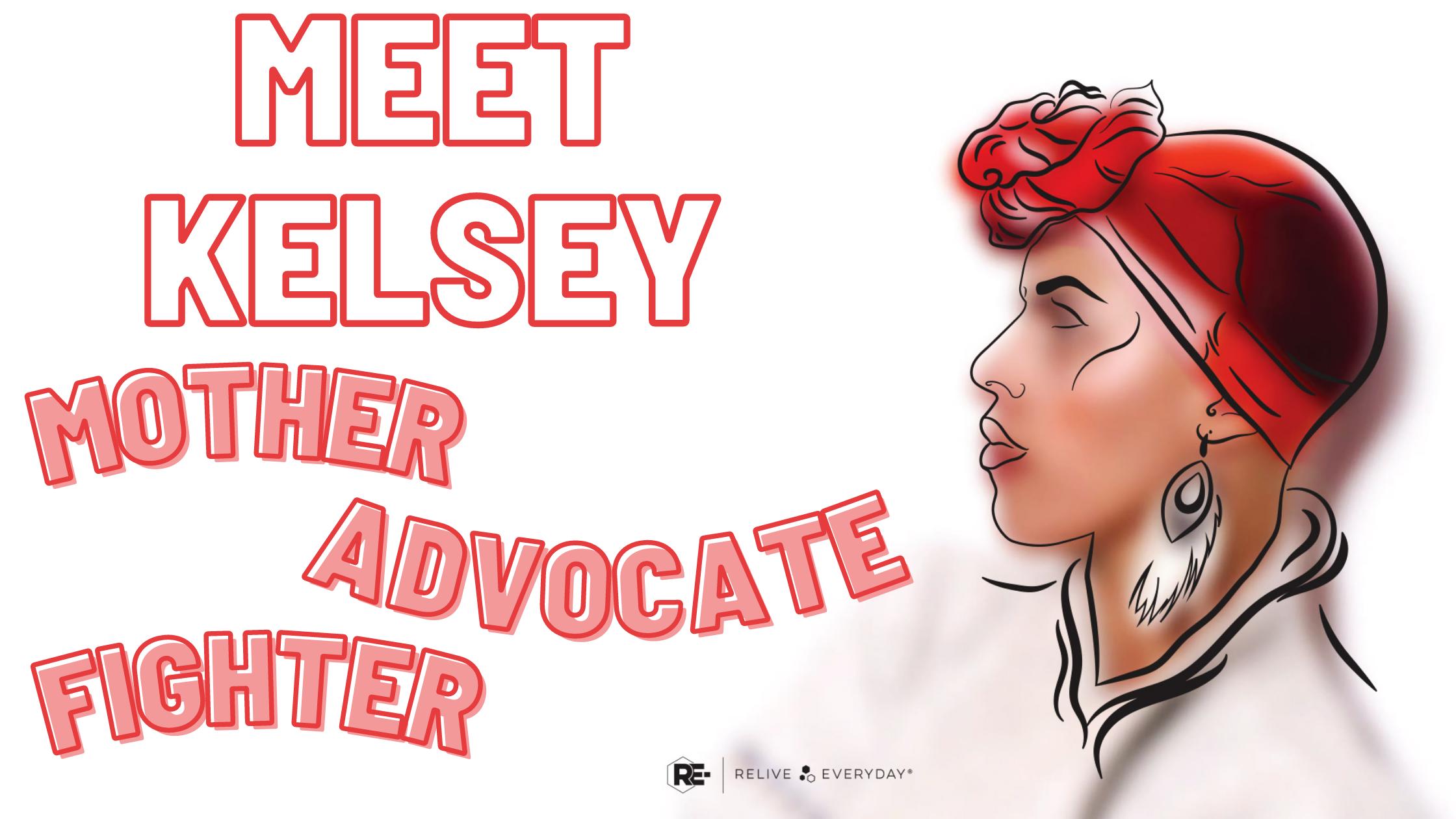 MEET KELSEY MOTHER. ADVOCATE. FIGHTER