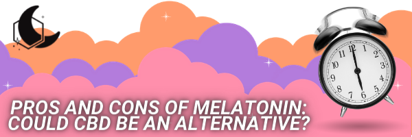 PROS AND CONS OF MELATONIN COULD CBD BE AN ALTERNATIVE